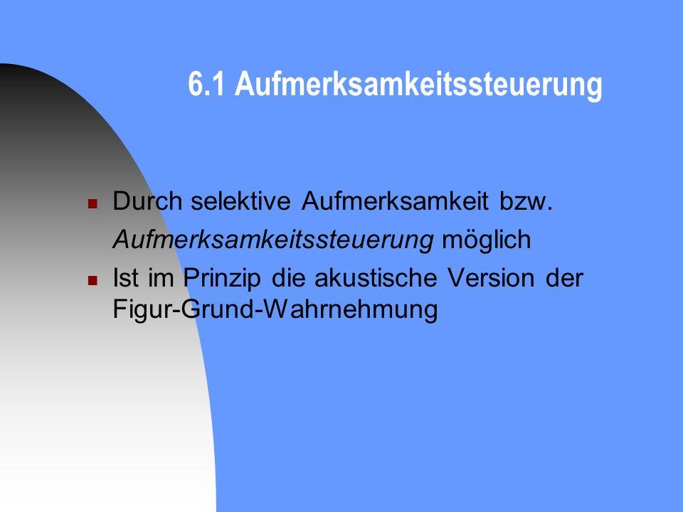 6.1 Aufmerksamkeitssteuerung Durch selektive Aufmerksamkeit bzw. Aufmerksamkeitssteuerung möglich Ist im Prinzip die akustische Version der Figur-Grun