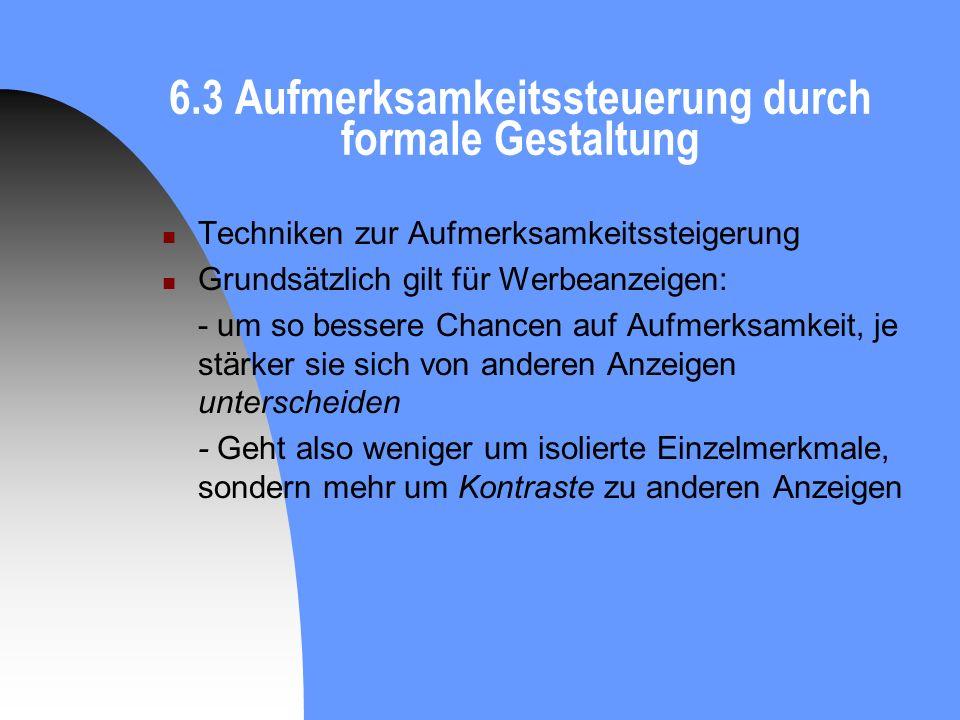 6.3 Aufmerksamkeitssteuerung durch formale Gestaltung Techniken zur Aufmerksamkeitssteigerung Grundsätzlich gilt für Werbeanzeigen: - um so bessere Ch