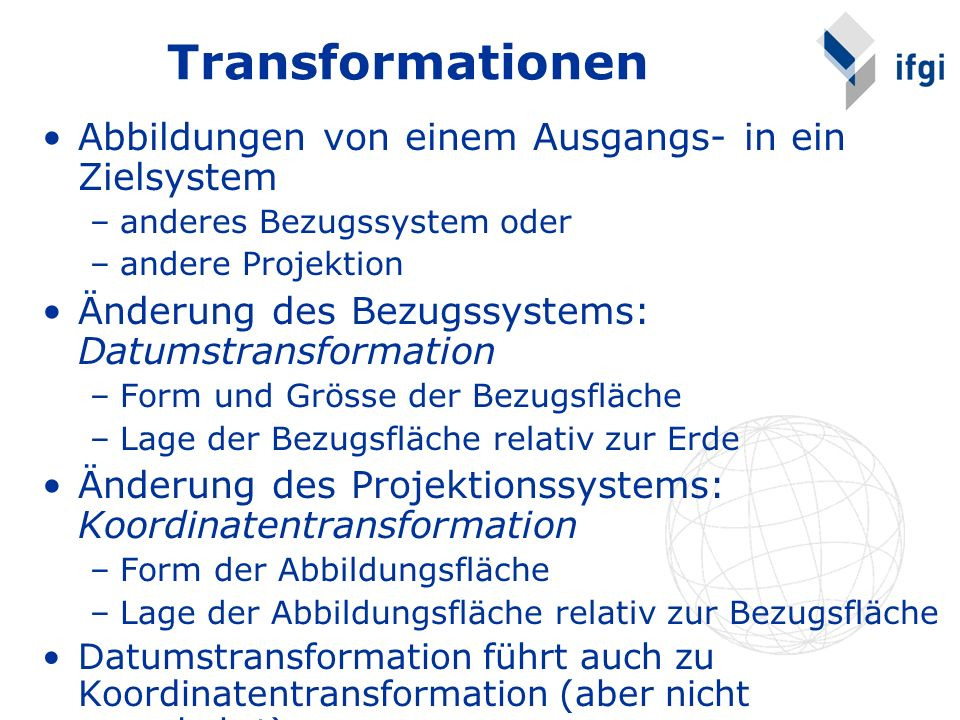 Abbildungen von einem Ausgangs- in ein Zielsystem –anderes Bezugssystem oder –andere Projektion Änderung des Bezugssystems: Datumstransformation –Form