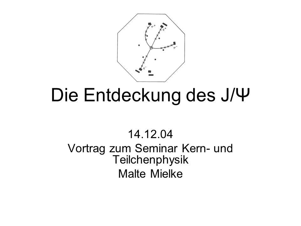 Die Entdeckung des J/Ψ 14.12.04 Vortrag zum Seminar Kern- und Teilchenphysik Malte Mielke