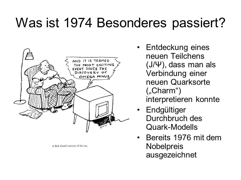 Was ist 1974 Besonderes passiert? Entdeckung eines neuen Teilchens (J/Ψ), dass man als Verbindung einer neuen Quarksorte (Charm) interpretieren konnte