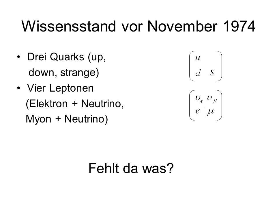 Wissensstand vor November 1974 Drei Quarks (up, down, strange) Vier Leptonen (Elektron + Neutrino, Myon + Neutrino) Fehlt da was?