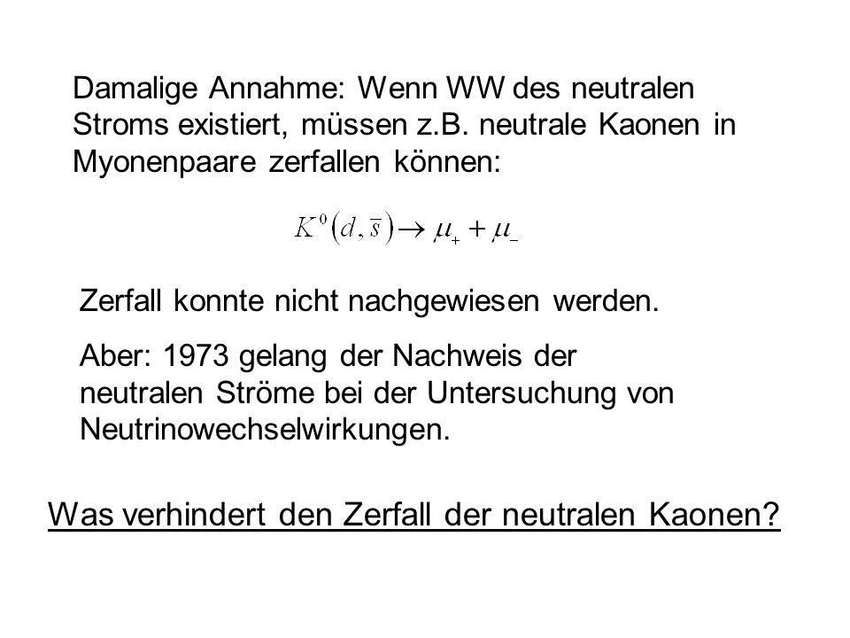 Zerfall konnte nicht nachgewiesen werden. Aber: 1973 gelang der Nachweis der neutralen Ströme bei der Untersuchung von Neutrinowechselwirkungen. Damal