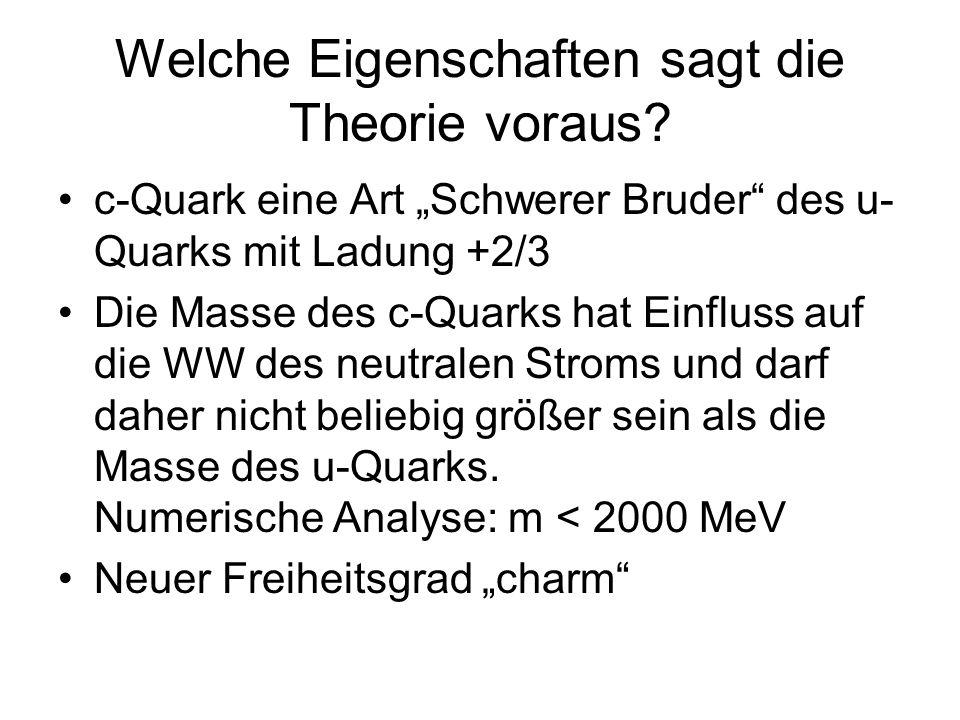 Welche Eigenschaften sagt die Theorie voraus? c-Quark eine Art Schwerer Bruder des u- Quarks mit Ladung +2/3 Die Masse des c-Quarks hat Einfluss auf d
