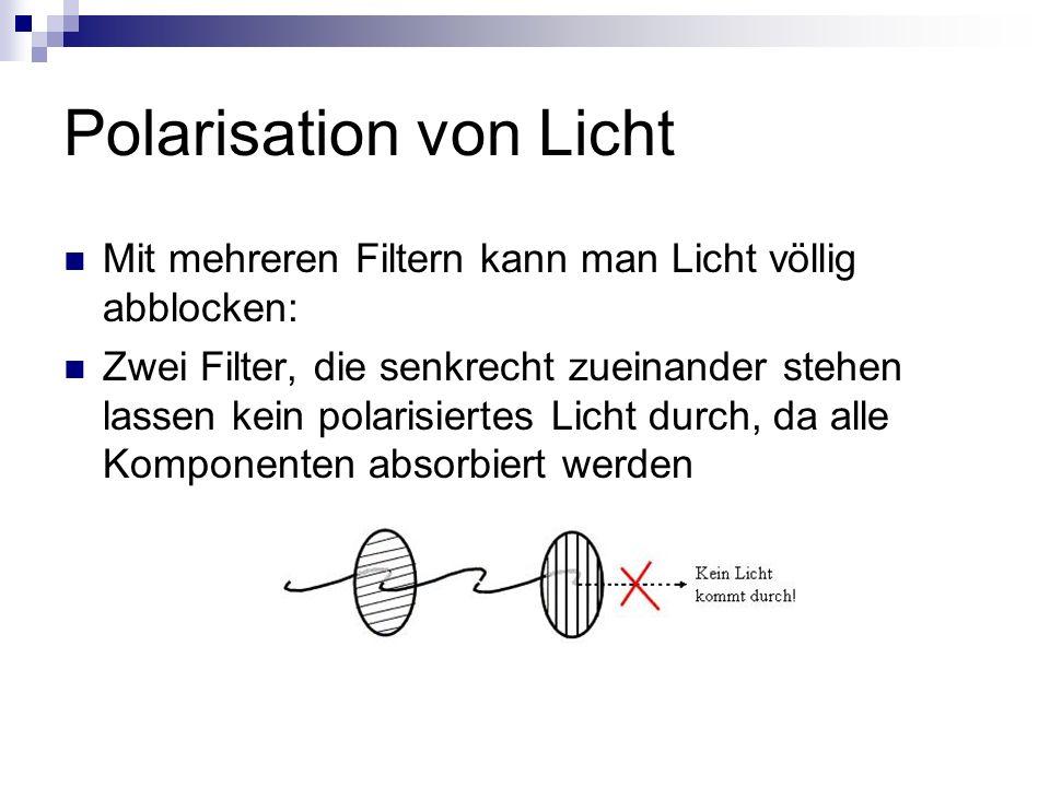 Polarisation von Licht Mit mehreren Filtern kann man Licht völlig abblocken: Zwei Filter, die senkrecht zueinander stehen lassen kein polarisiertes Li