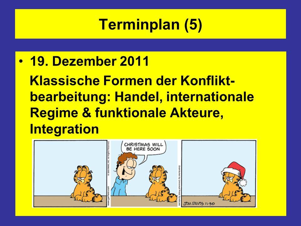Terminplan (5) 19. Dezember 2011 Klassische Formen der Konflikt- bearbeitung: Handel, internationale Regime & funktionale Akteure, Integration