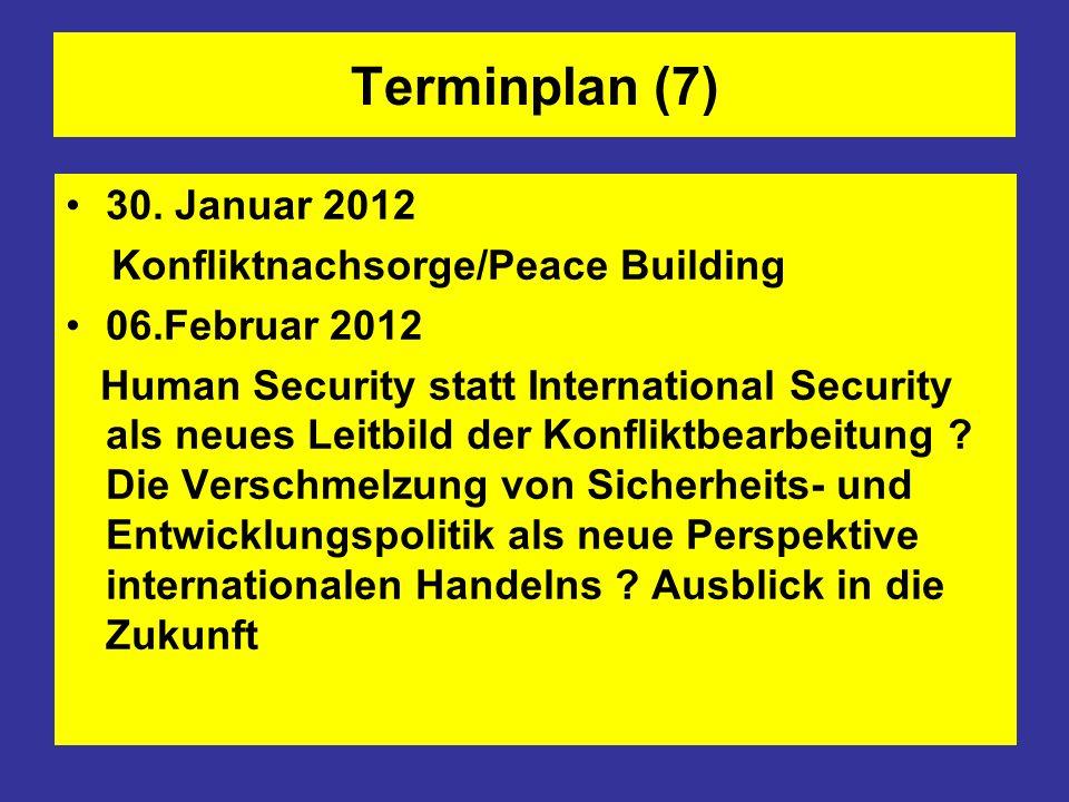 Terminplan (7) 30. Januar 2012 Konfliktnachsorge/Peace Building 06.Februar 2012 Human Security statt International Security als neues Leitbild der Kon