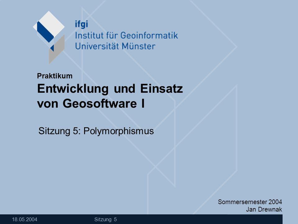 Sommersemester 2004 Jan Drewnak Entwicklung und Einsatz von Geosoftware I Praktikum 18.05.2004 Sitzung 5 Sitzung 5: Polymorphismus