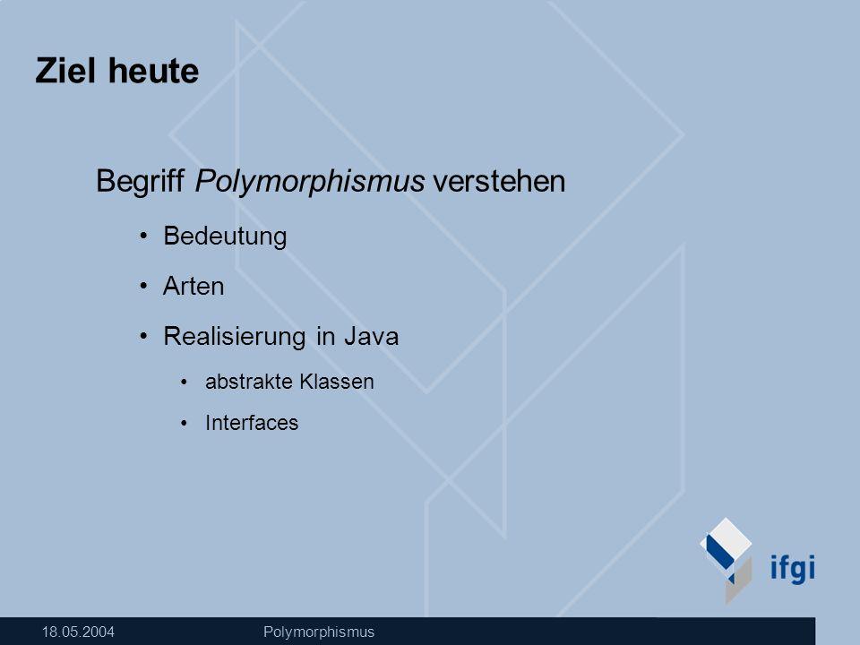 18.05.2004Polymorphismus Ziel heute Begriff Polymorphismus verstehen Bedeutung Arten Realisierung in Java abstrakte Klassen Interfaces