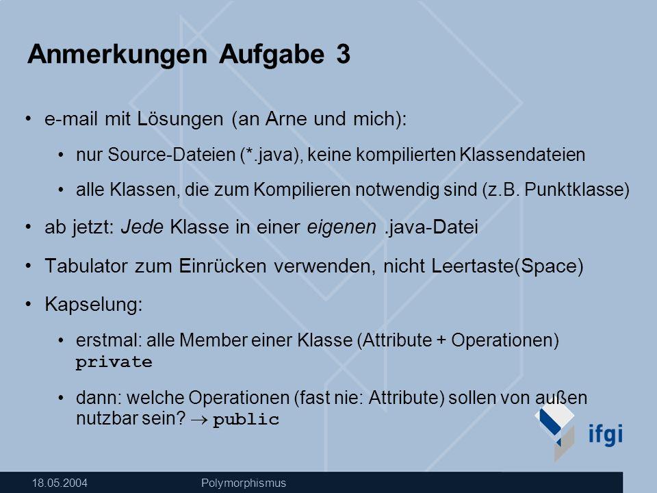 18.05.2004Polymorphismus Anmerkungen Aufgabe 3 e-mail mit Lösungen (an Arne und mich): nur Source-Dateien (*.java), keine kompilierten Klassendateien alle Klassen, die zum Kompilieren notwendig sind (z.B.