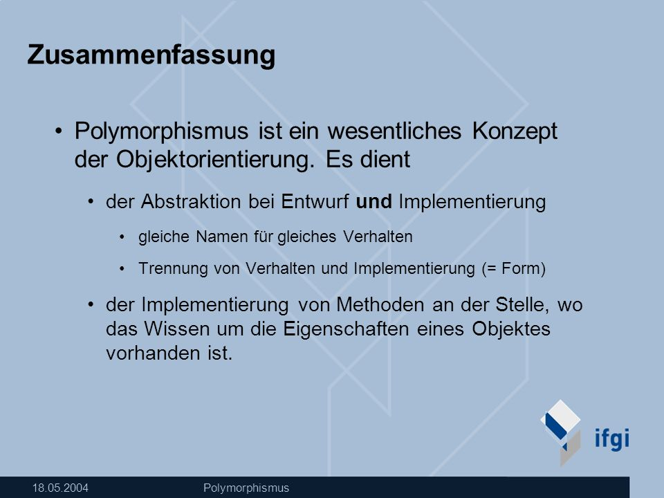 18.05.2004Polymorphismus Zusammenfassung Polymorphismus ist ein wesentliches Konzept der Objektorientierung.