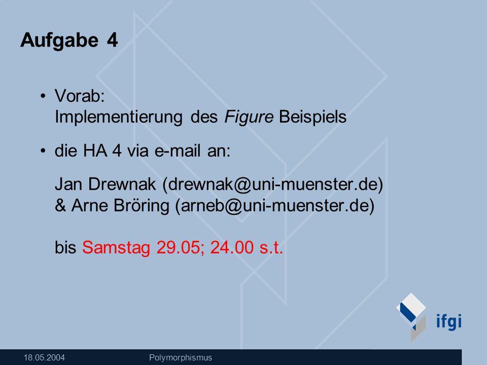 18.05.2004Polymorphismus Aufgabe 4 Vorab: Implementierung des Figure Beispiels die HA 4 via e-mail an: Jan Drewnak (drewnak@uni-muenster.de) & Arne Bröring (arneb@uni-muenster.de) bis Samstag 29.05; 24.00 s.t.