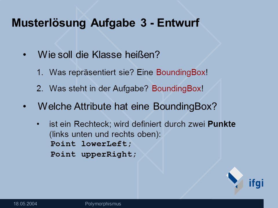 18.05.2004Polymorphismus Musterlösung Aufgabe 3 - Entwurf Wie soll die Klasse heißen.