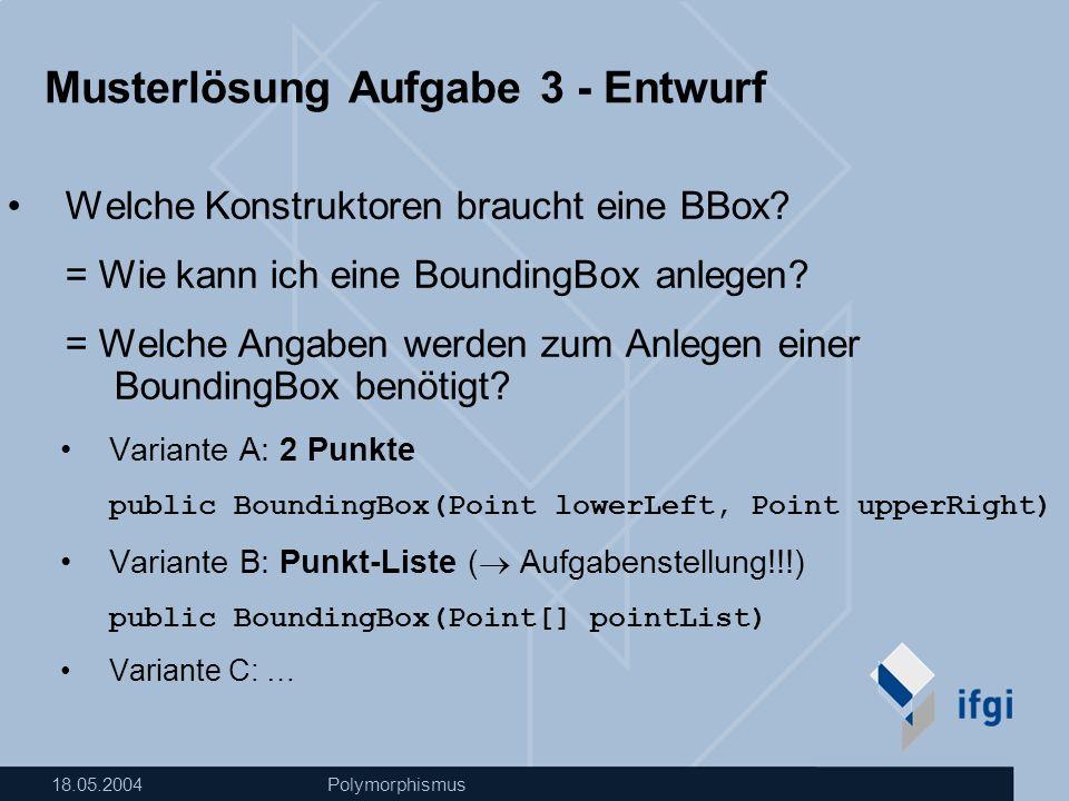 18.05.2004Polymorphismus Musterlösung Aufgabe 3 - Entwurf Welche Konstruktoren braucht eine BBox.
