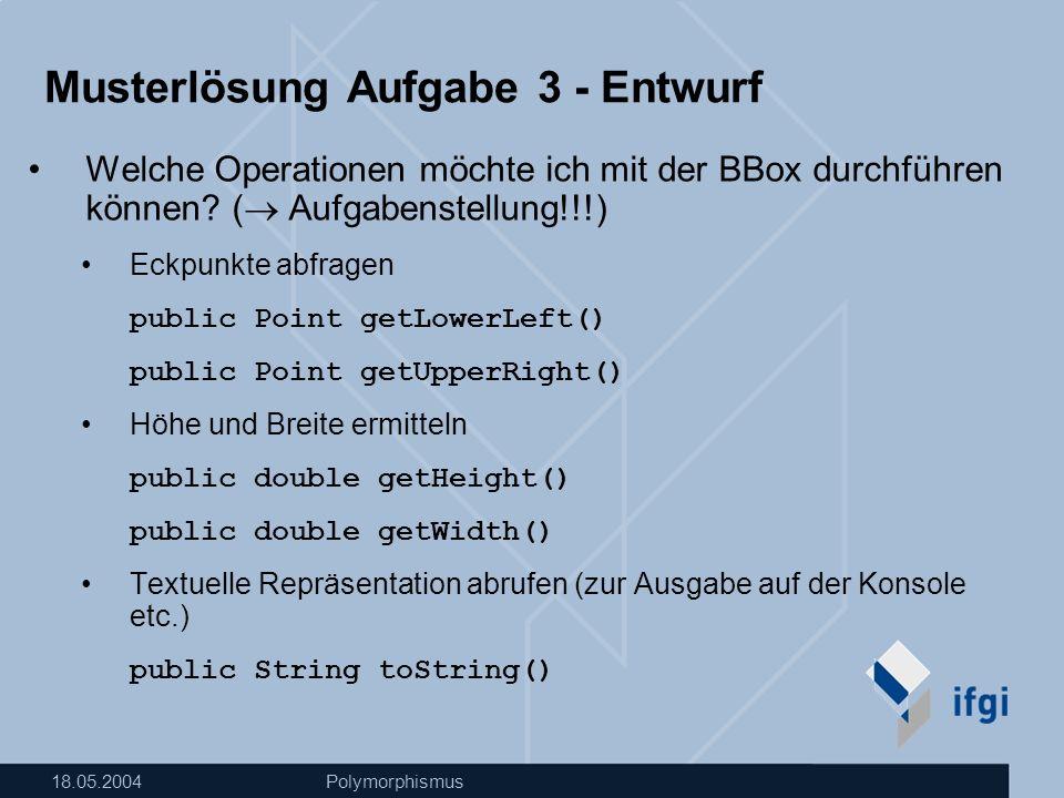 18.05.2004Polymorphismus Musterlösung Aufgabe 3 - Entwurf Welche Operationen möchte ich mit der BBox durchführen können.