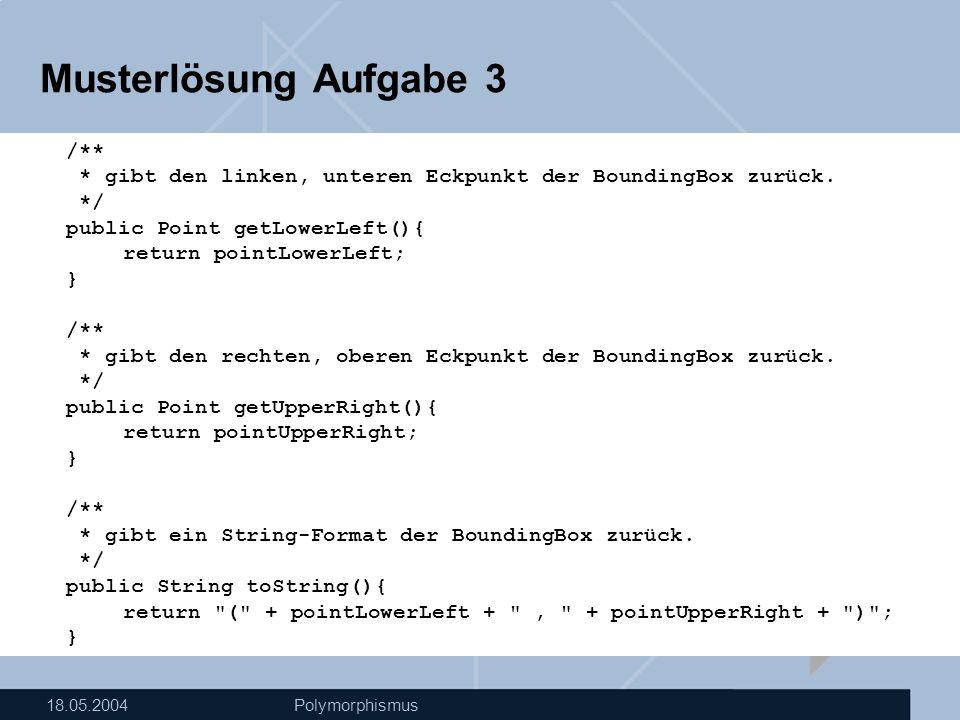 18.05.2004Polymorphismus Musterlösung Aufgabe 3 /** * gibt den linken, unteren Eckpunkt der BoundingBox zurück.