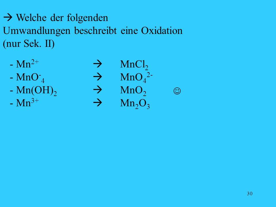30 Welche der folgenden Umwandlungen beschreibt eine Oxidation (nur Sek. II) - Mn 2+ MnCl 2 - MnO - 4 MnO 4 2- - Mn(OH) 2 MnO 2 - Mn 3+ Mn 2 O 3