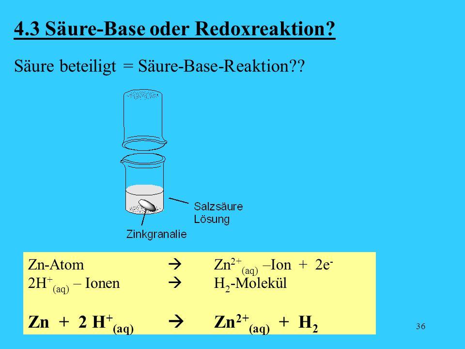 36 4.3 Säure-Base oder Redoxreaktion? Säure beteiligt = Säure-Base-Reaktion?? Zn-Atom Zn 2+ (aq) –Ion + 2e - 2H + (aq) – Ionen H 2 -Molekül Zn + 2 H +