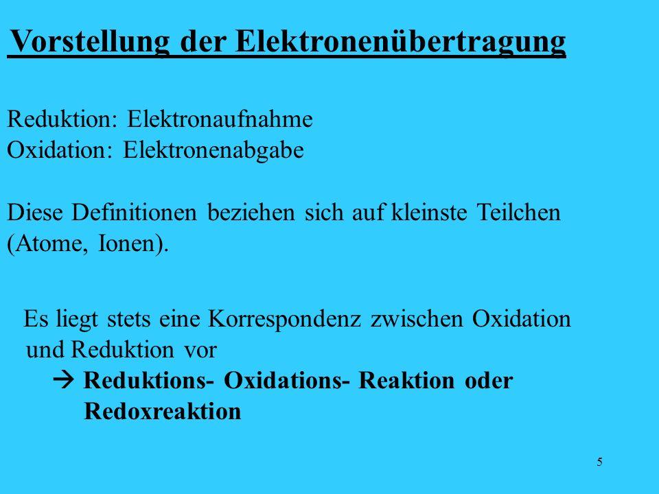 5 Vorstellung der Elektronenübertragung Reduktion: Elektronaufnahme Oxidation: Elektronenabgabe Diese Definitionen beziehen sich auf kleinste Teilchen