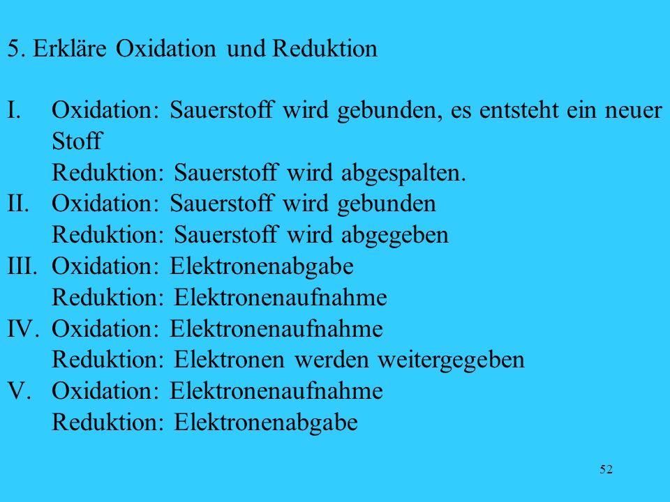 52 5. Erkläre Oxidation und Reduktion I. Oxidation: Sauerstoff wird gebunden, es entsteht ein neuer Stoff Reduktion: Sauerstoff wird abgespalten. II.