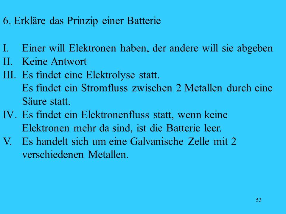 53 6. Erkläre das Prinzip einer Batterie I. Einer will Elektronen haben, der andere will sie abgeben II. Keine Antwort III. Es findet eine Elektrolyse