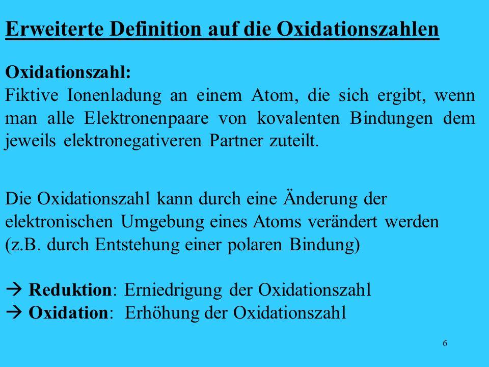 6 Erweiterte Definition auf die Oxidationszahlen Oxidationszahl: Fiktive Ionenladung an einem Atom, die sich ergibt, wenn man alle Elektronenpaare von