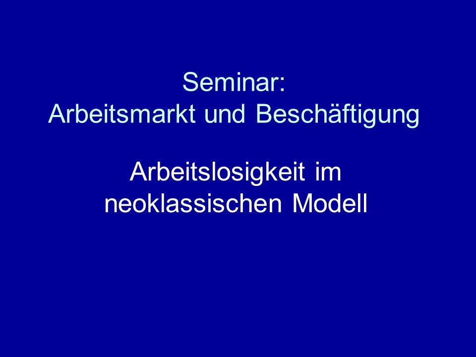 Seminar: Arbeitsmarkt und Beschäftigung Arbeitslosigkeit im neoklassischen Modell