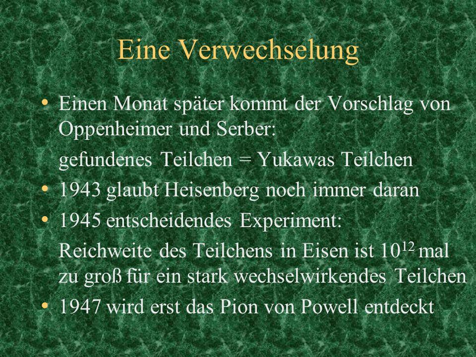 Einen Monat später kommt der Vorschlag von Oppenheimer und Serber: gefundenes Teilchen = Yukawas Teilchen 1943 glaubt Heisenberg noch immer daran 1945