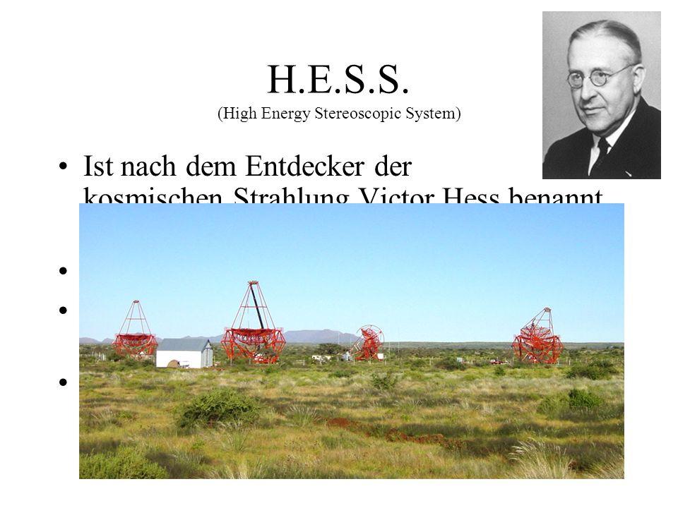 H.E.S.S. (High Energy Stereoscopic System) Ist nach dem Entdecker der kosmischen Strahlung Victor Hess benannt worden (Nobelpreis 1936) Liegt auf eine