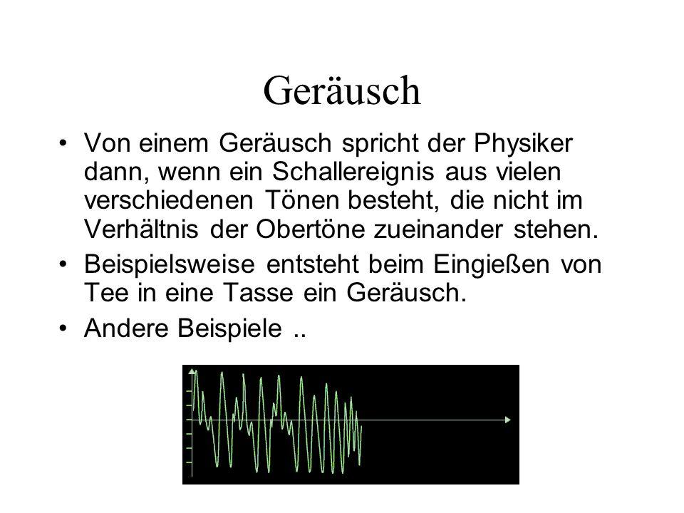 Geräusch Von einem Geräusch spricht der Physiker dann, wenn ein Schallereignis aus vielen verschiedenen Tönen besteht, die nicht im Verhältnis der Obe