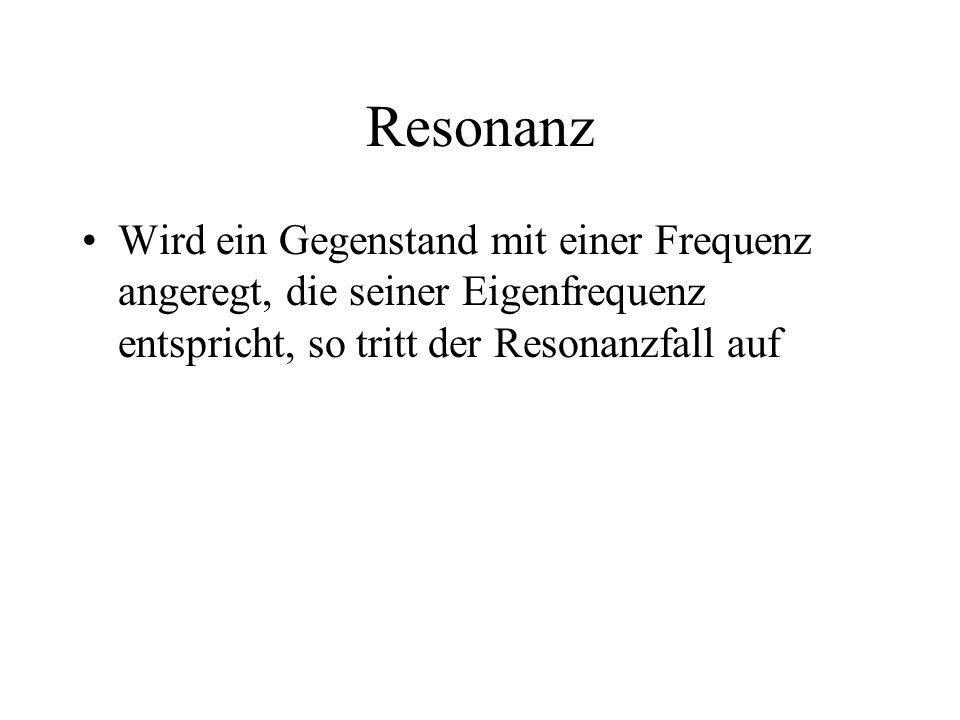 Resonanz Wird ein Gegenstand mit einer Frequenz angeregt, die seiner Eigenfrequenz entspricht, so tritt der Resonanzfall auf