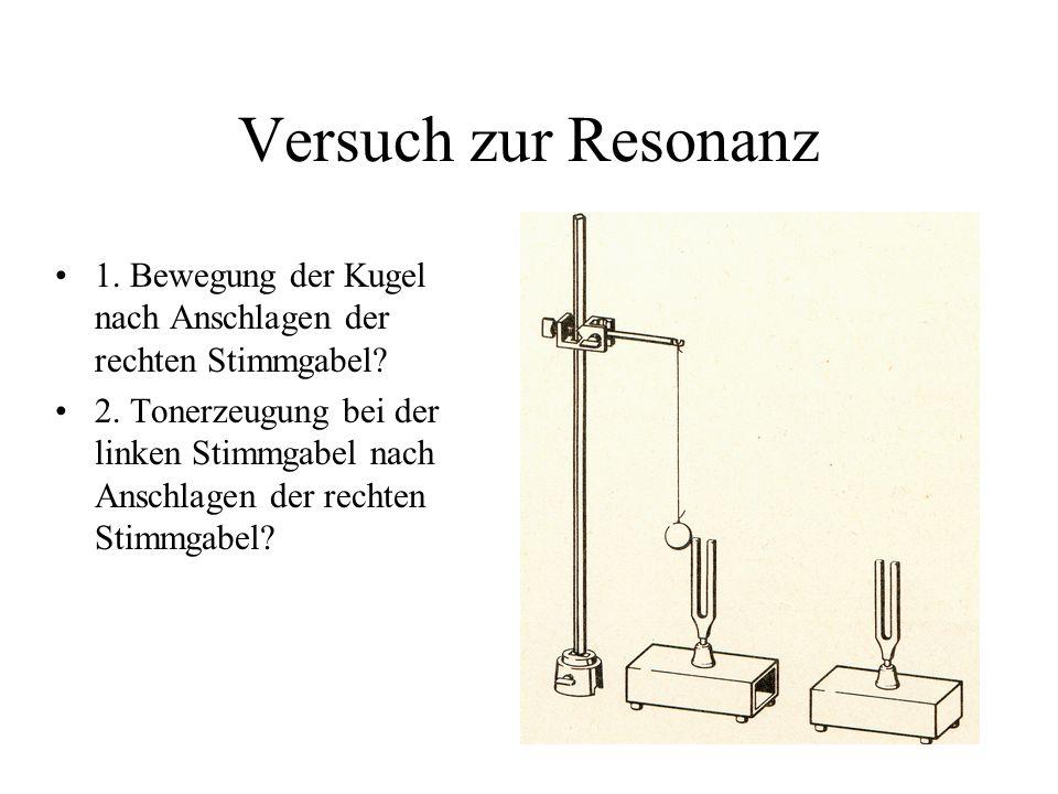 Versuch zur Resonanz 1. Bewegung der Kugel nach Anschlagen der rechten Stimmgabel? 2. Tonerzeugung bei der linken Stimmgabel nach Anschlagen der recht