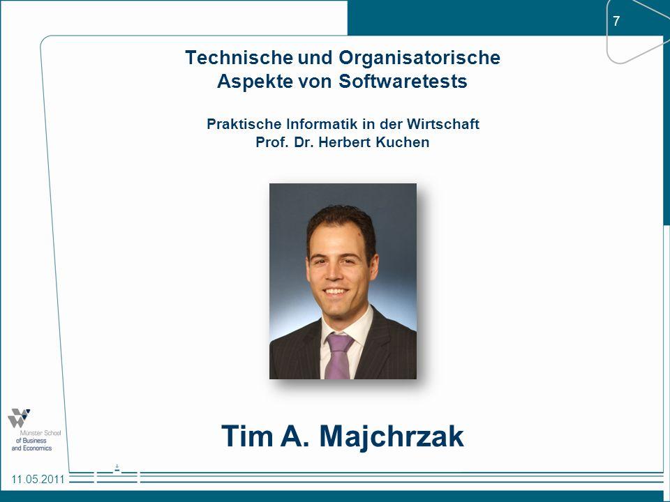 7 11.05.2011 Technische und Organisatorische Aspekte von Softwaretests Praktische Informatik in der Wirtschaft Prof. Dr. Herbert Kuchen Tim A. Majchrz