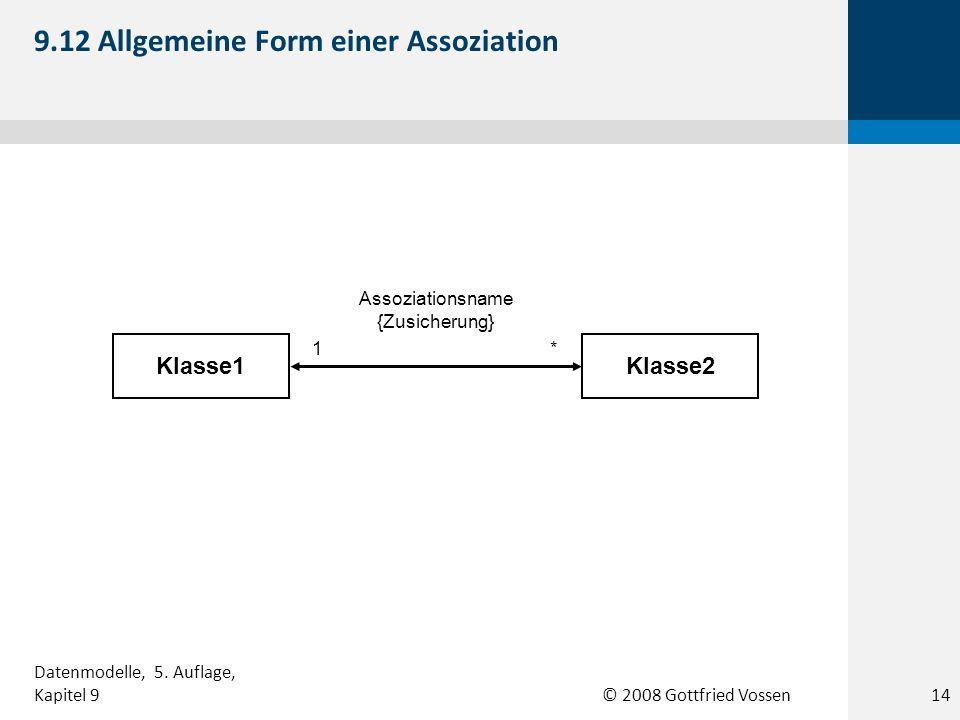 © 2008 Gottfried Vossen Klasse1Klasse2 Assoziationsname {Zusicherung} 1* 9.12 Allgemeine Form einer Assoziation 14 Datenmodelle, 5. Auflage, Kapitel 9