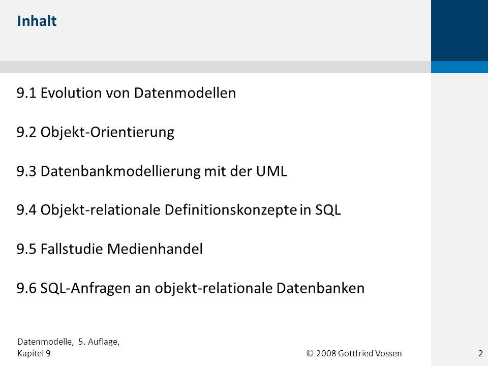 © 2008 Gottfried Vossen 9.1 Evolution von Datenmodellen 9.2 Objekt-Orientierung 9.3 Datenbankmodellierung mit der UML 9.4 Objekt-relationale Definitio