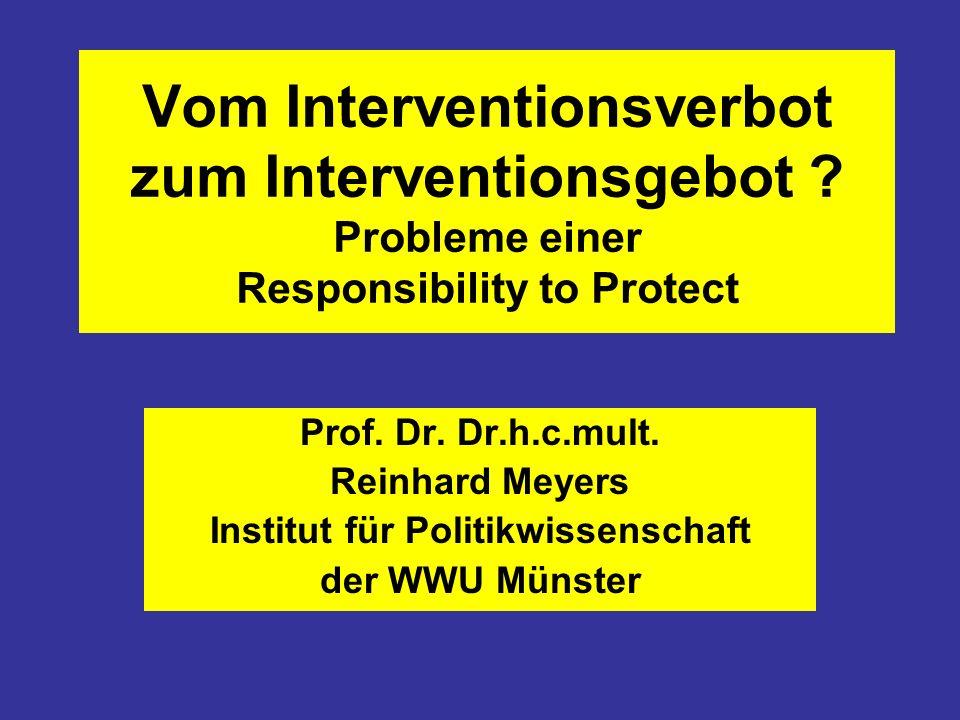 Vom Interventionsverbot zum Interventionsgebot ? Probleme einer Responsibility to Protect Prof. Dr. Dr.h.c.mult. Reinhard Meyers Institut für Politikw
