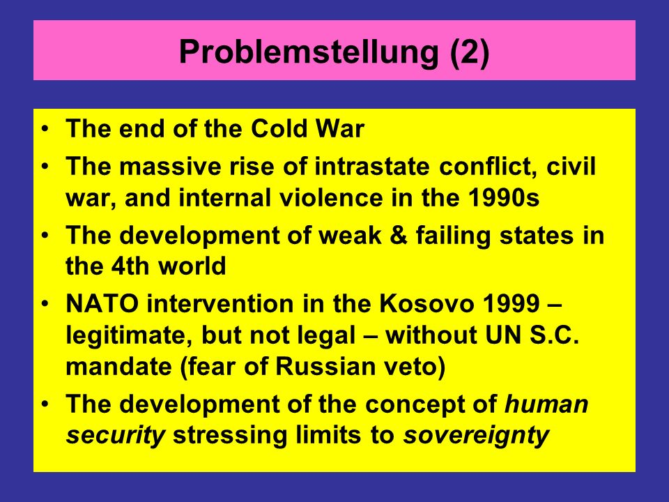 Problemstellung (2) The end of the Cold War The massive rise of intrastate conflict, civil war, and internal violence in the 1990s The development of