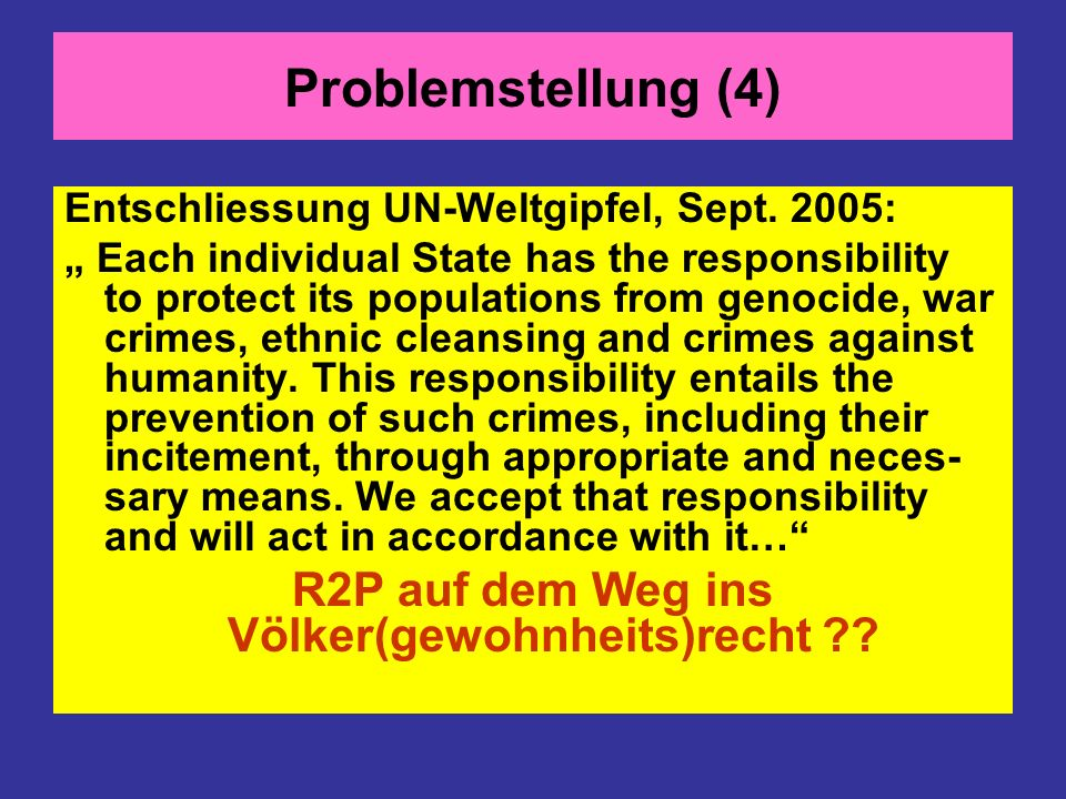 Problemstellung (4) Entschliessung UN-Weltgipfel, Sept. 2005: Each individual State has the responsibility to protect its populations from genocide, w