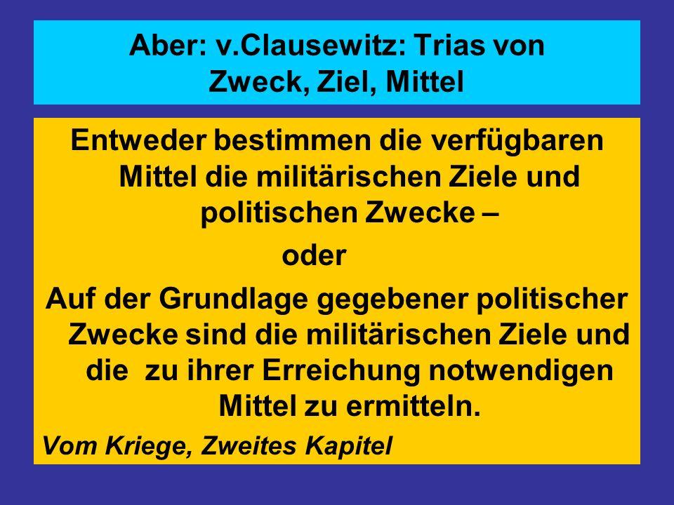 Aber: v.Clausewitz: Trias von Zweck, Ziel, Mittel Entweder bestimmen die verfügbaren Mittel die militärischen Ziele und politischen Zwecke – oder Auf