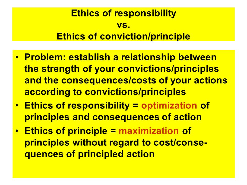 Ethics of responsibility vs. Ethics of conviction/principle Problem: establish a relationship between the strength of your convictions/principles and