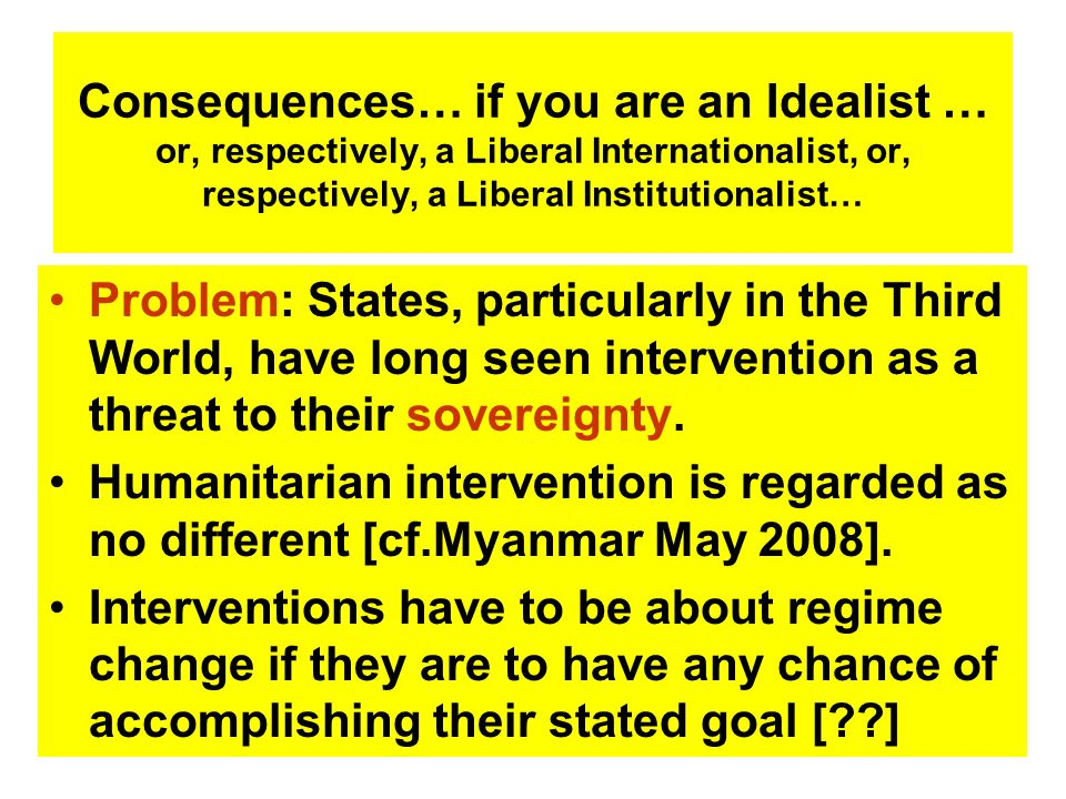 Consequences… if you are an Idealist … or, respectively, a Liberal Internationalist, or, respectively, a Liberal Institutionalist… Problem: States, pa