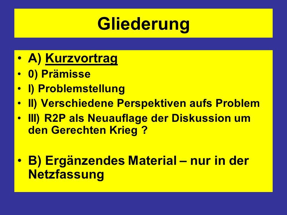 Gliederung A) Kurzvortrag 0) Prämisse I) Problemstellung II) Verschiedene Perspektiven aufs Problem III) R2P als Neuauflage der Diskussion um den Gere