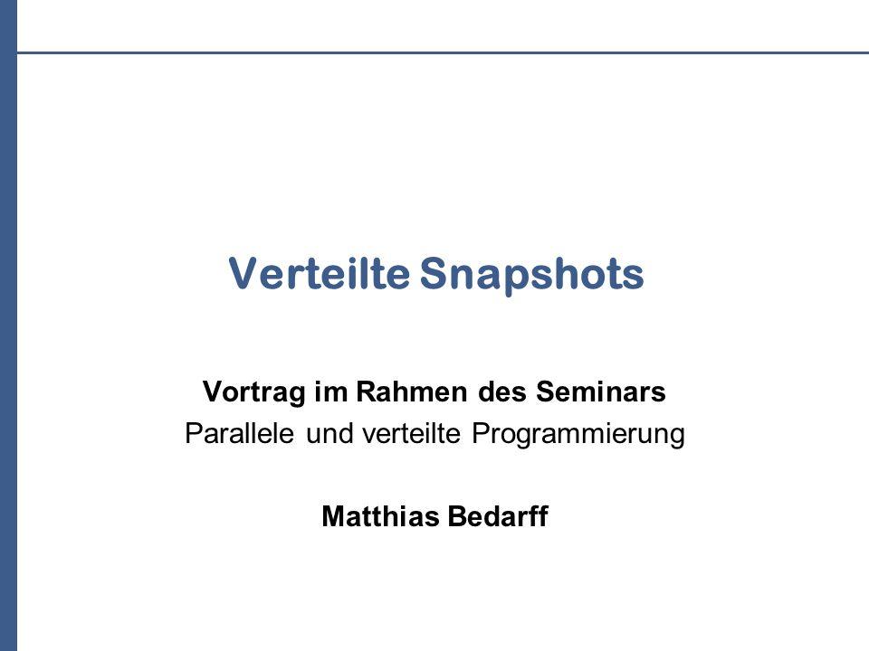 Verteilte Snapshots Vortrag im Rahmen des Seminars Parallele und verteilte Programmierung Matthias Bedarff