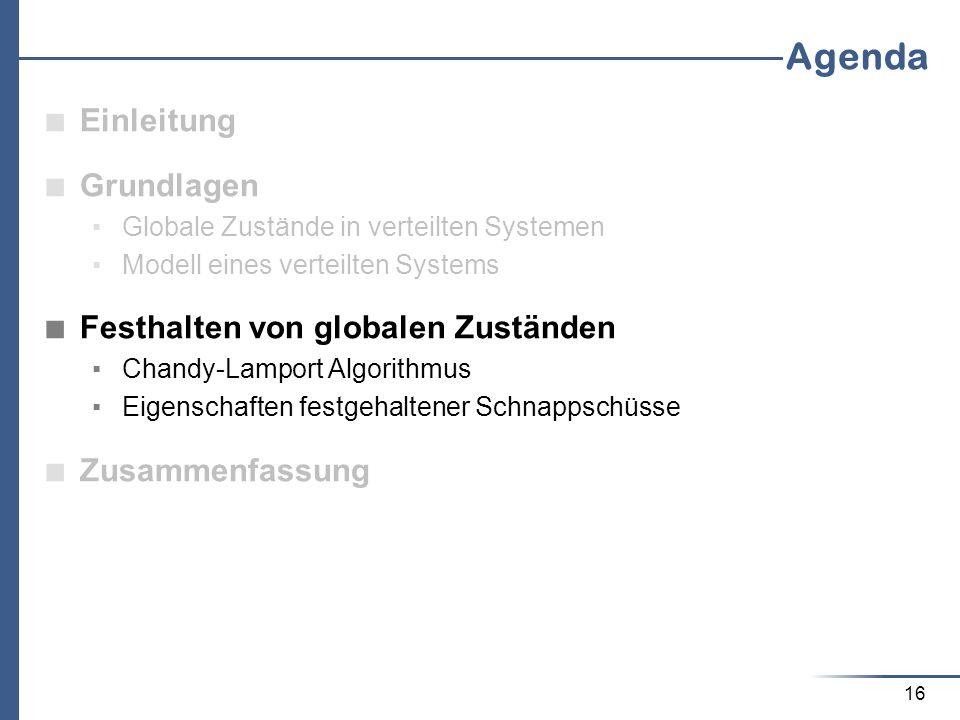 16 Agenda Einleitung Grundlagen Globale Zustände in verteilten Systemen Modell eines verteilten Systems Festhalten von globalen Zuständen Chandy-Lampo