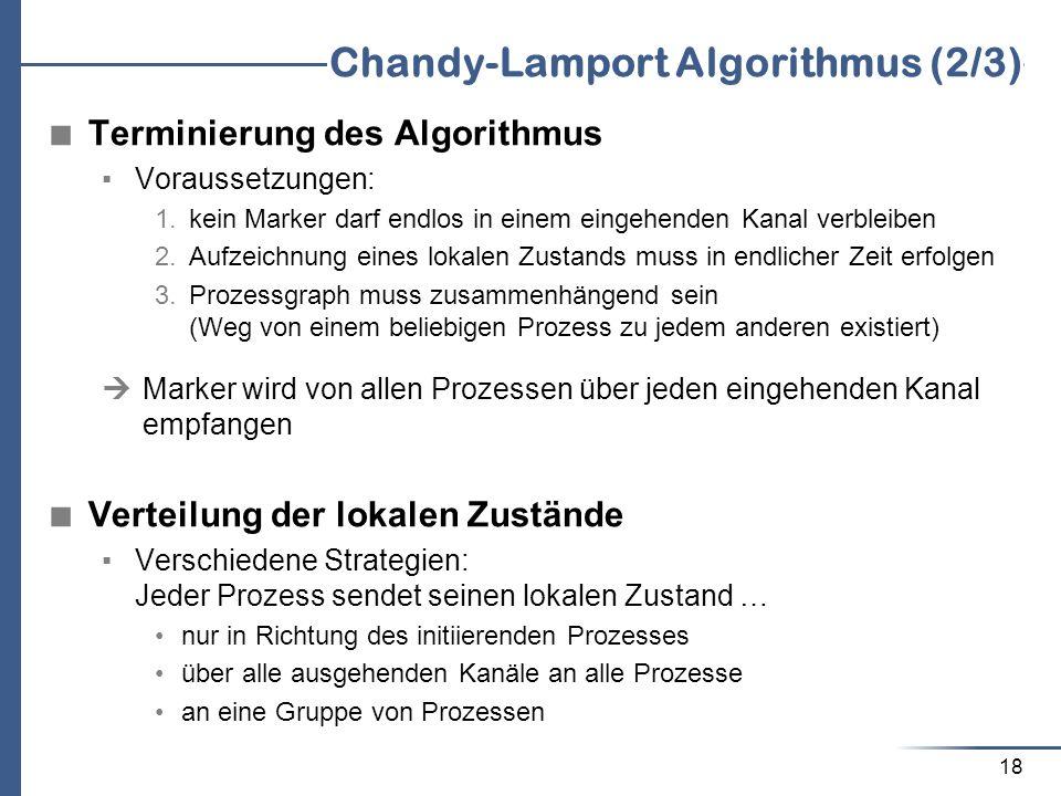 18 Chandy-Lamport Algorithmus (2/3) Terminierung des Algorithmus Voraussetzungen: 1. kein Marker darf endlos in einem eingehenden Kanal verbleiben 2.
