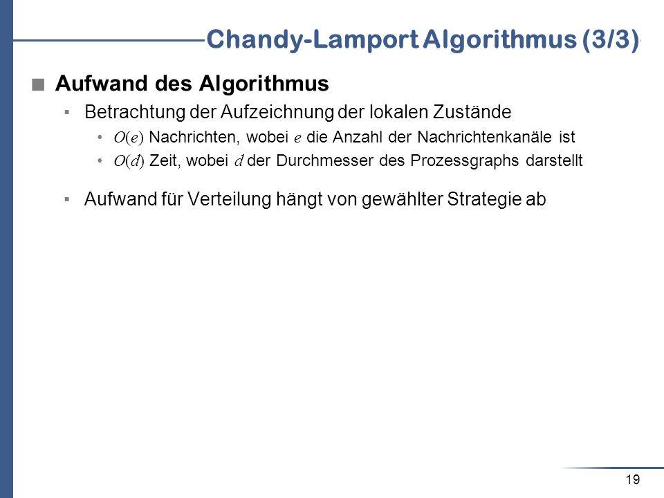 19 Chandy-Lamport Algorithmus (3/3) Aufwand des Algorithmus Betrachtung der Aufzeichnung der lokalen Zustände O(e) Nachrichten, wobei e die Anzahl der