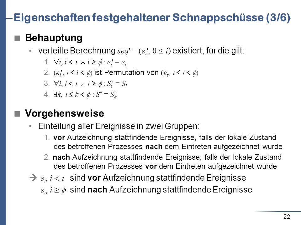 22 Eigenschaften festgehaltener Schnappschüsse (3/6) Behauptung verteilte Berechnung seq' = (e i ', 0 i) existiert, für die gilt: 1. i, i i : e i ' =