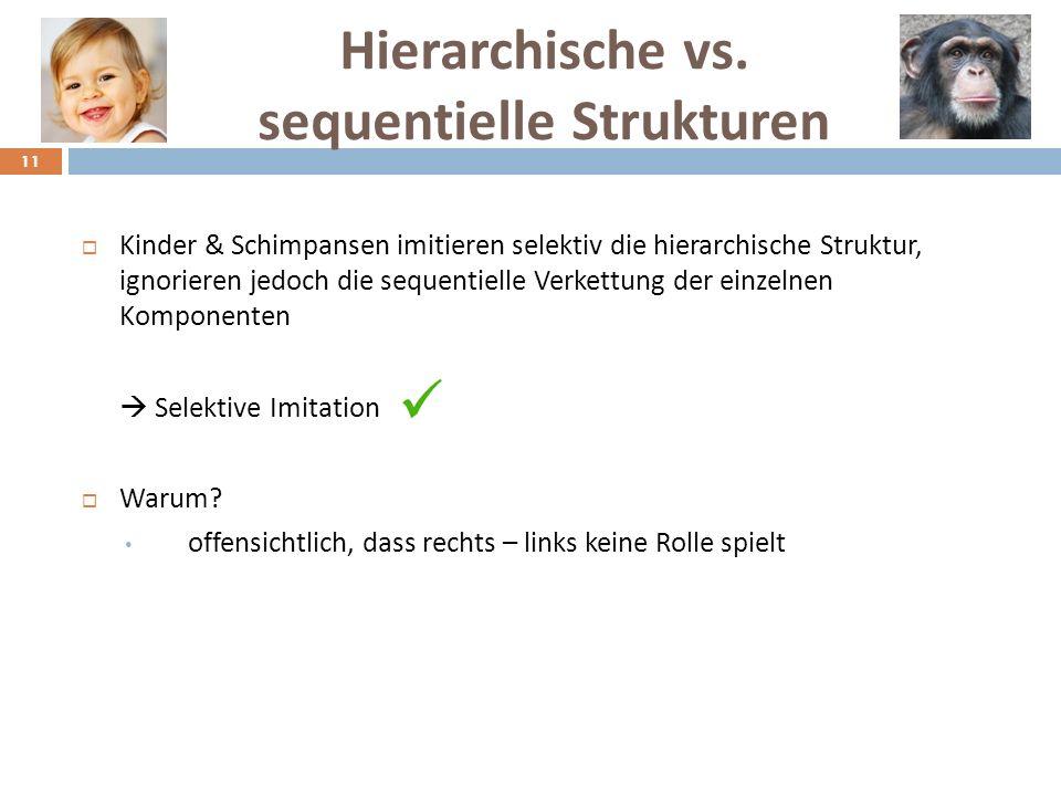 Hierarchische vs. sequentielle Strukturen Kinder & Schimpansen imitieren selektiv die hierarchische Struktur, ignorieren jedoch die sequentielle Verke