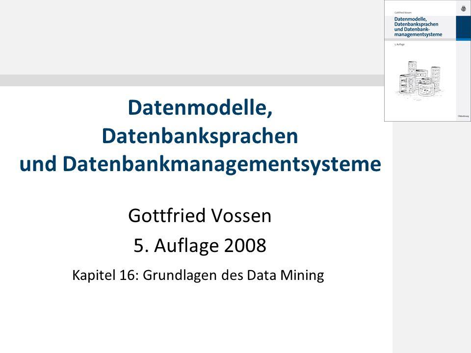 © 2008 Gottfried Vossen 16.1 Einführung 16.2 Klassifikation 16.3 Clusterbildung 16.4 Assoziationsanalyse 16.5 Sequenzanalyse 16.6 Web-Mining Inhalt Datenmodelle, 5.