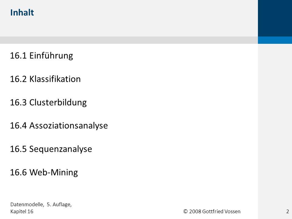 © 2008 Gottfried Vossen 16.1 Einführung 16.2 Klassifikation 16.3 Clusterbildung 16.4 Assoziationsanalyse 16.5 Sequenzanalyse 16.6 Web-Mining Inhalt Da
